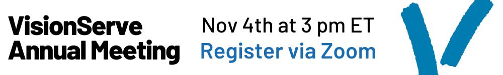 VisionServe Annual meeting Nov 4th at 3 pm EST. Register via Zoom